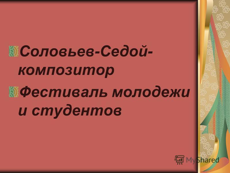 Соловьев-Седой- композитор Фестиваль молодежи и студентов