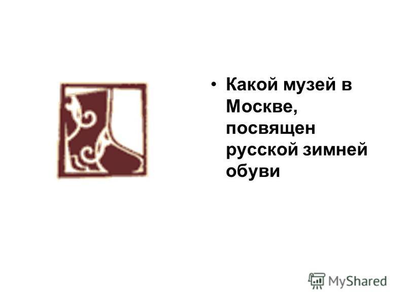 Какой музей в Москве, посвящен русской зимней обуви
