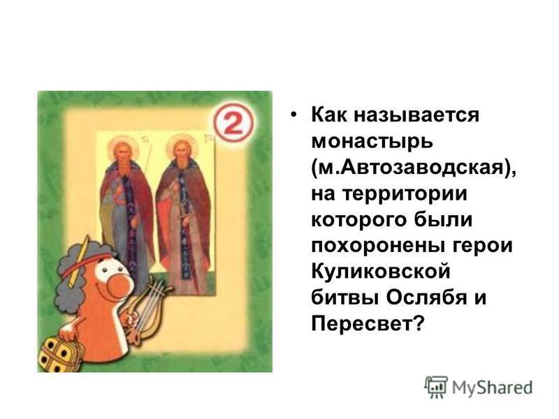 Как называется монастырь (м.Автозаводская), на территории которого были похоронены герои Куликовской битвы Ослябя и Пересвет?