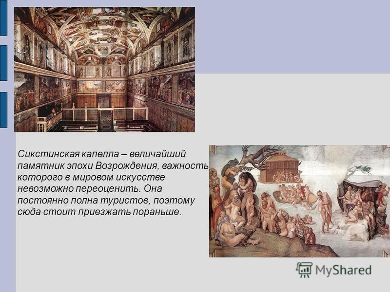Сикстинская капелла – величайший памятник эпохи Возрождения, важность которого в мировом искусстве невозможно переоценить. Она постоянно полна туристов, поэтому сюда стоит приезжать пораньше.