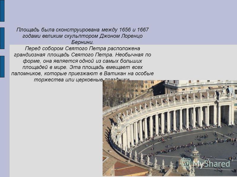 Площадь была сконструирована между 1656 и 1667 годами великим скульптором Джоном Лоренцо Бернини. Перед собором Святого Петра расположена грандиозная площадь Святого Петра. Необычная по форме, она является одной из самых больших площадей в мире. Эта