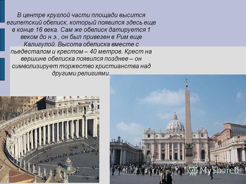 В центре круглой части площади высится египетский обелиск, который появился здесь еще в конце 16 века. Сам же обелиск датируется 1 веком до н.э., он был привезен в Рим еще Калигулой. Высота обелиска вместе с пьедесталом и крестом – 40 метров. Крест н