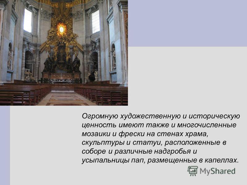 Огромную художественную и историческую ценность имеют также и многочисленные мозаики и фрески на стенах храма, скульптуры и статуи, расположенные в соборе и различные надгробья и усыпальницы пап, размещенные в капеллах.