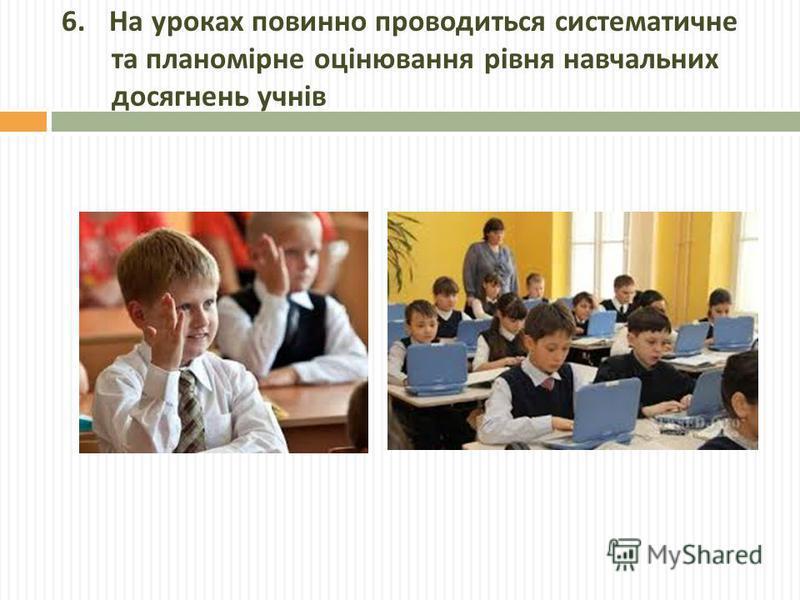 6. На уроках повинно проводиться систематичне та планомірне оцінювання рівня навчальних досягнень учнів