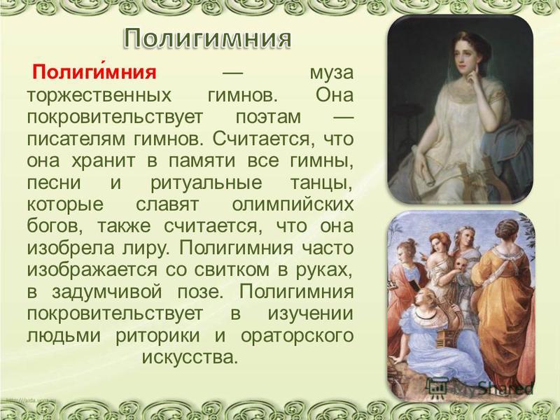 Полиги́мания муза торжественных гимнов. Она покровительствует поэтам писателям гимнов. Считается, что она хранит в памяти все гимны, песни и ритуальные танцы, которые славят олимпийских богов, также считается, что она изобрела лиру. Полигимания часто