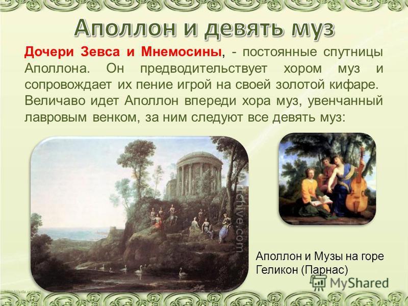 Дочери Зевса и Мнемосины, - постоянные спутницы Аполлона. Он предводительствует хором муз и сопровождает их пение игрой на своей золотой кифаре. Величаво идет Аполлон впереди хора муз, увенчанный лавровым венком, за ним следуют все девять муз: Аполло
