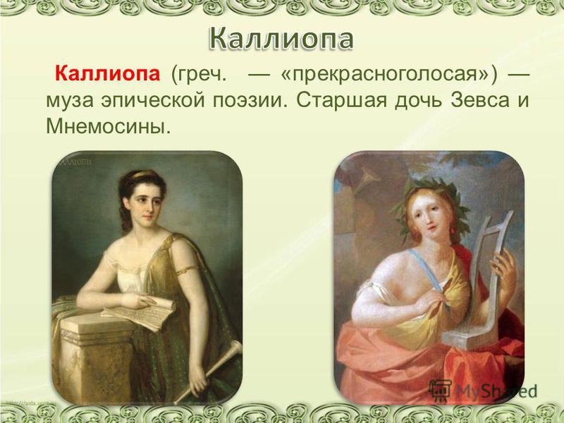 Каллиопа (греч. «прекрасноголосая») муза эпической поэзии. Старшая дочь Зевса и Мнемосины.