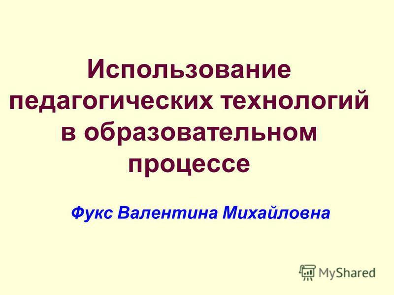Использование педагогических технологий в образовательном процессе Фукс Валентина Михайловна