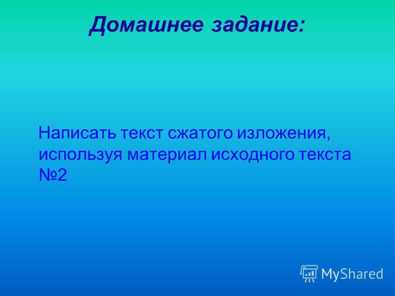 Домашнее задание: Написать текст сжатого изложения, используя материал исходного текста 2