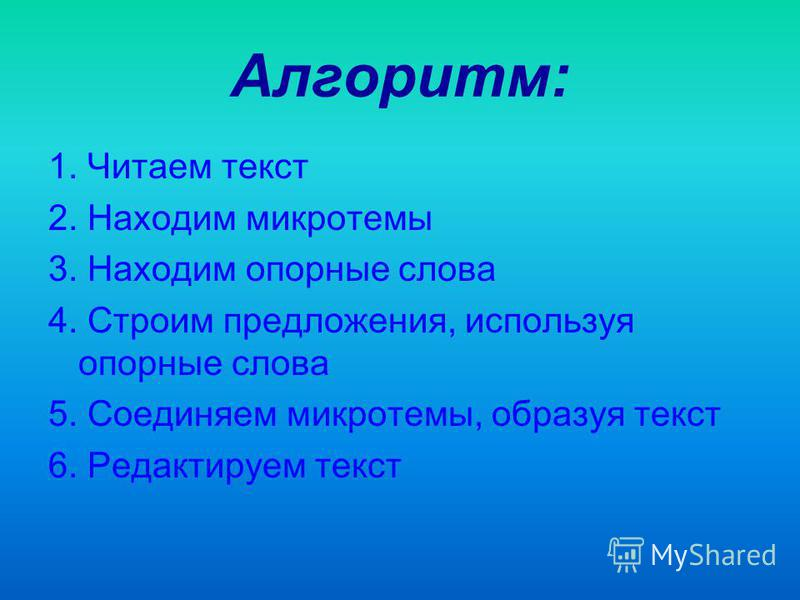 Алгоритм: 1. Читаем текст 2. Находим микротемы 3. Находим опорные слова 4. Строим предложения, используя опорные слова 5. Соединяем микротемы, образуя текст 6. Редактируем текст