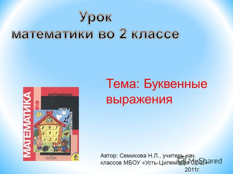 Автор: Семикова Н.Л., учитель нач. классов МБОУ «Усть-Цилемская СОШ» 2011 г. Тема: Буквенные выражения