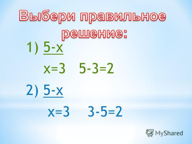 1) 5-х х=3 5-3=2 2) 5-х х=3 3-5=2