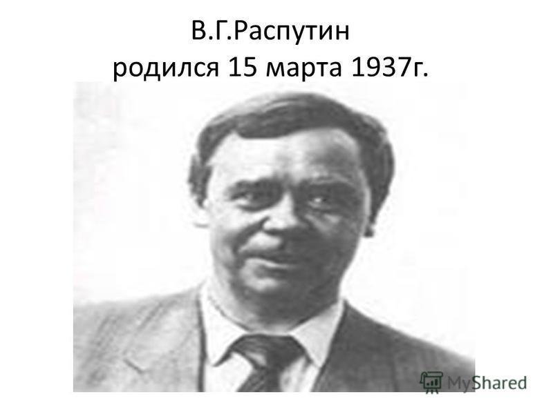 В.Г.Распутин родился 15 марта 1937 г.
