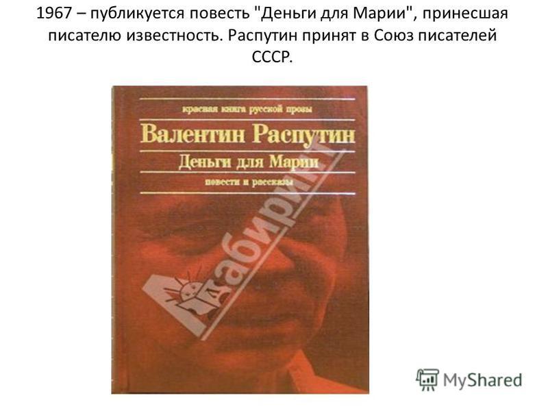 1967 – публикуется повесть Деньги для Марии, принесшая писателю известность. Распутин принят в Союз писателей СССР.