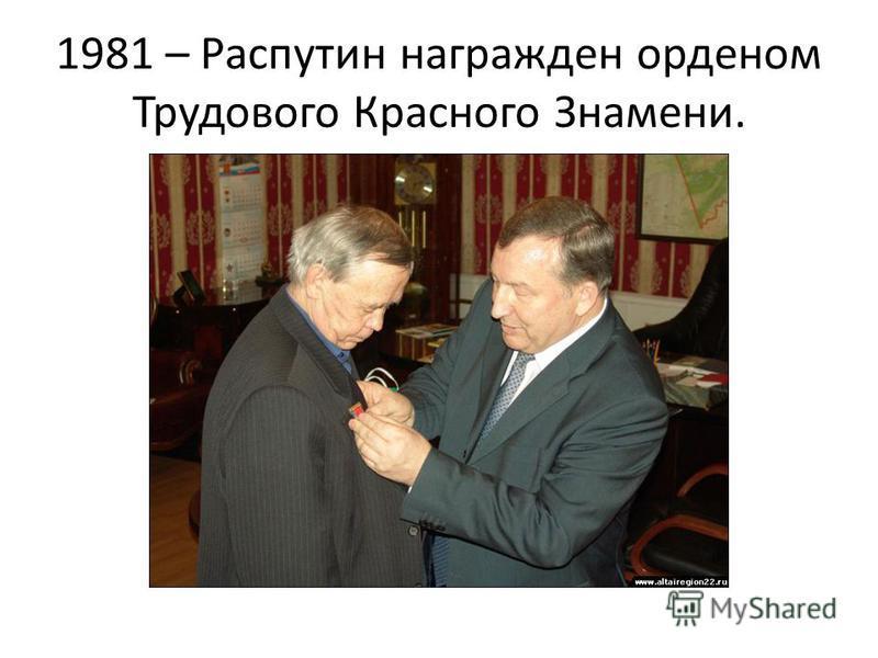 1981 – Распутин награжден орденом Трудового Красного Знамени.