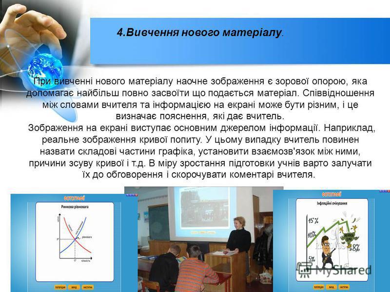 4.Вивчення нового матеріалу. При вивченні нового матеріалу наочне зображення є зорової опорою, яка допомагає найбільш повно засвоїти що подається матеріал. Співвідношення між словами вчителя та інформацією на екрані може бути різним, і це визначає по