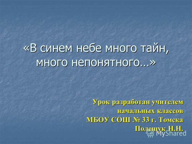 «В синем небе много тайн, много непонятного…» Урок разработан учителем начальных классов МБОУ СОШ 33 г. Томска Полещук Н.Н.