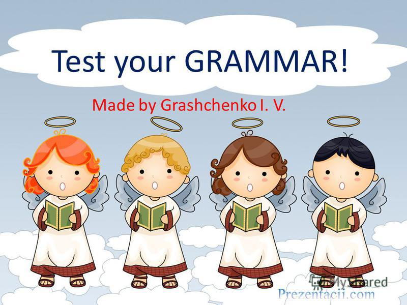 Test your GRAMMAR! Made by Grashchenko I. V.