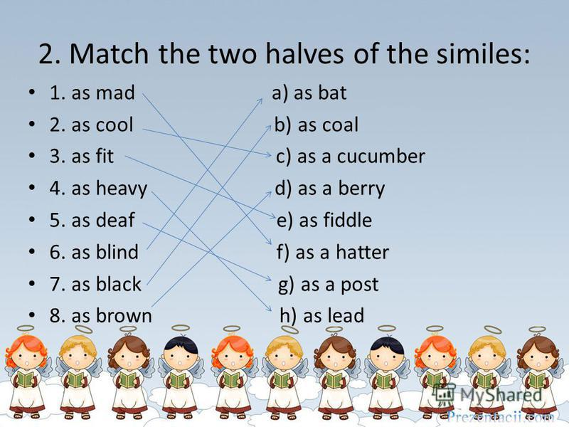 2. Match the two halves of the similes: 1. as mad a) as bat 2. as cool b) as coal 3. as fit c) as a cucumber 4. as heavy d) as a berry 5. as deaf e) as fiddle 6. as blind f) as a hatter 7. as black g) as a post 8. as brown h) as lead