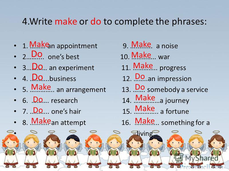 4.Write make or do to complete the phrases: 1. ……… an appointment 9. …......... a noise 2…….... ones best 10. ………….. war 3………… an experiment 11. ………….. progress 4. ………..business 12. ……..an impression 5. ………….. an arrangement 13. ……. somebody a servic