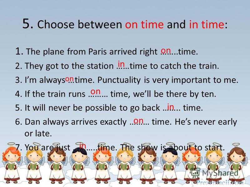 5. Choose between on time and in time: 1. The plane from Paris arrived right ……..time. 2. They got to the station ……time to catch the train. 3. Im always …time. Punctuality is very important to me. 4. If the train runs ……… time, well be there by ten.