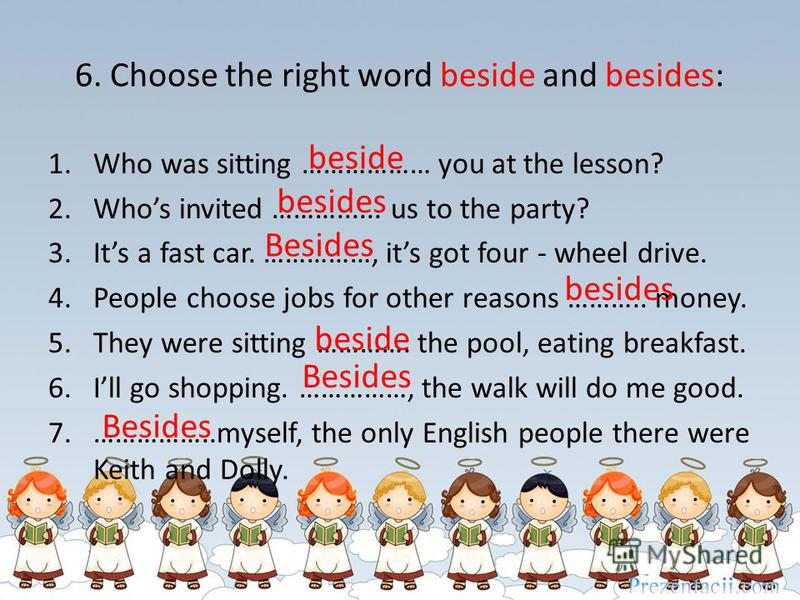 6. Choose the right word beside and besides: 1.Who was sitting ……………… you at the lesson? 2.Whos invited ………...... us to the party? 3.Its a fast car. ……………, its got four - wheel drive. 4.People choose jobs for other reasons ……….. money. 5.They were si