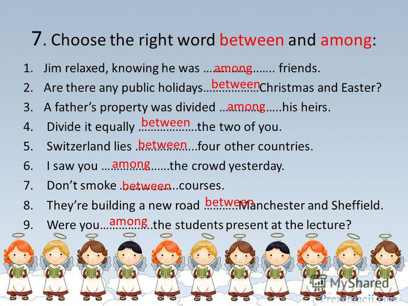 7. Choose the right word between and among: 1.Jim relaxed, knowing he was ………………….. friends. 2.Are there any public holidays………………Christmas and Easter? 3.A fathers property was divided ………………..his heirs. 4. Divide it equally ……………….the two of you. 5.