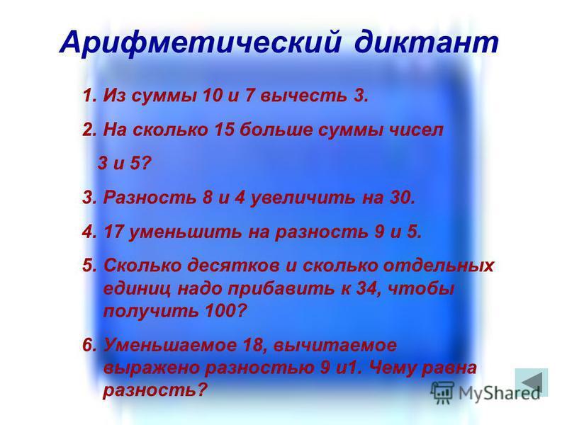 Арифметический диктант 1. Из суммы 10 и 7 вычесть 3. 2. На сколько 15 больше суммы чисел 3 и 5? 3. Разность 8 и 4 увеличить на 30. 4.17 уменьшить на разность 9 и 5. 5. Сколько десятков и сколько отдельных единиц надо прибавить к 34, чтобы получить 10