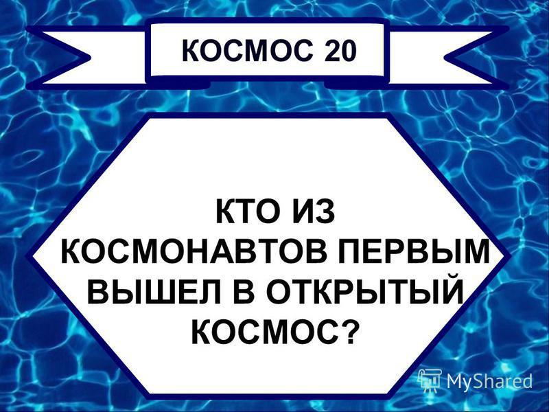 КТО ИЗ КОСМОНАВТОВ ПЕРВЫМ ВЫШЕЛ В ОТКРЫТЫЙ КОСМОС? КОСМОС 20