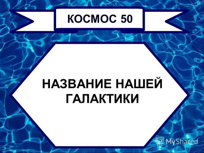 НАЗВАНИЕ НАШЕЙ ГАЛАКТИКИ КОСМОС 50