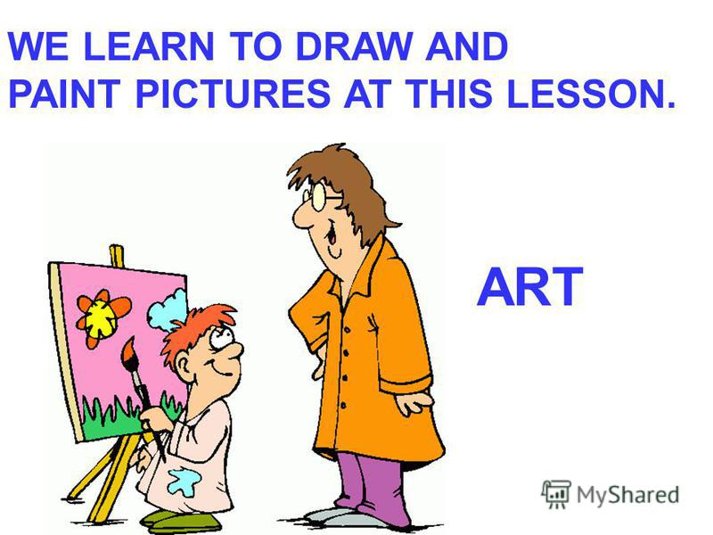 WE LEARN TO DRAW AND PAINT PICTURES AT THIS LESSON. ART