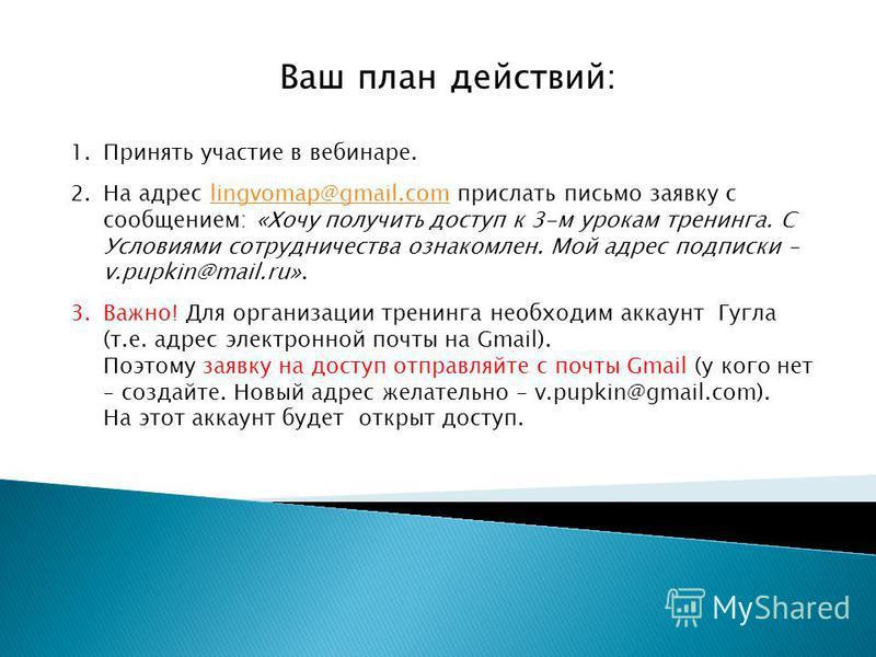Ваш план действий: 1. Принять участие в вебинаре. 2. На адрес lingvomap@gmail.com прислать письмо заявку с сообщением: «Хочу получить доступ к 3-м урокам тренинга. С Условиями сотрудничества ознакомлен. Мой адрес подписки – v.pupkin@mail.ru».lingvoma