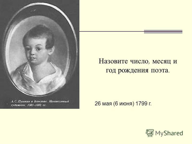 Назовите число, месяц и год рождения поэта. 26 мая (6 июня) 1799 г.