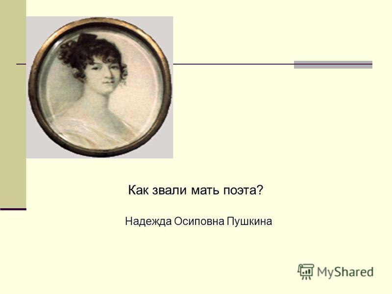 Как звали мать поэта? Надежда Осиповна Пушкина