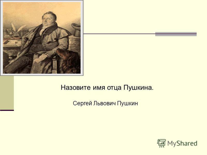 Назовите имя отца Пушкина. Сергей Львович Пушкин