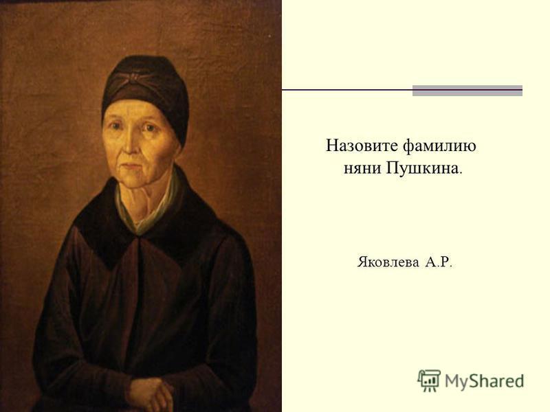 Назовите фамилию няни Пушкина. Яковлева А. Р.