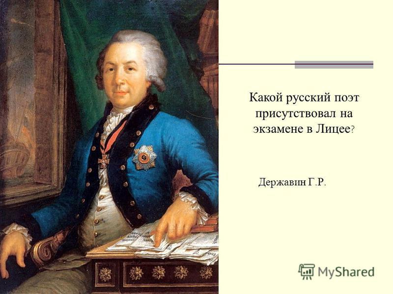Какой русский поэт присутствовал на экзамене в Лицее ? Державин Г. Р.