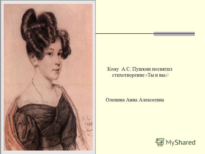 Кому А. С. Пушкин посвятил стихотворение « Ты и вы »? Оленина Анна Алексеевна
