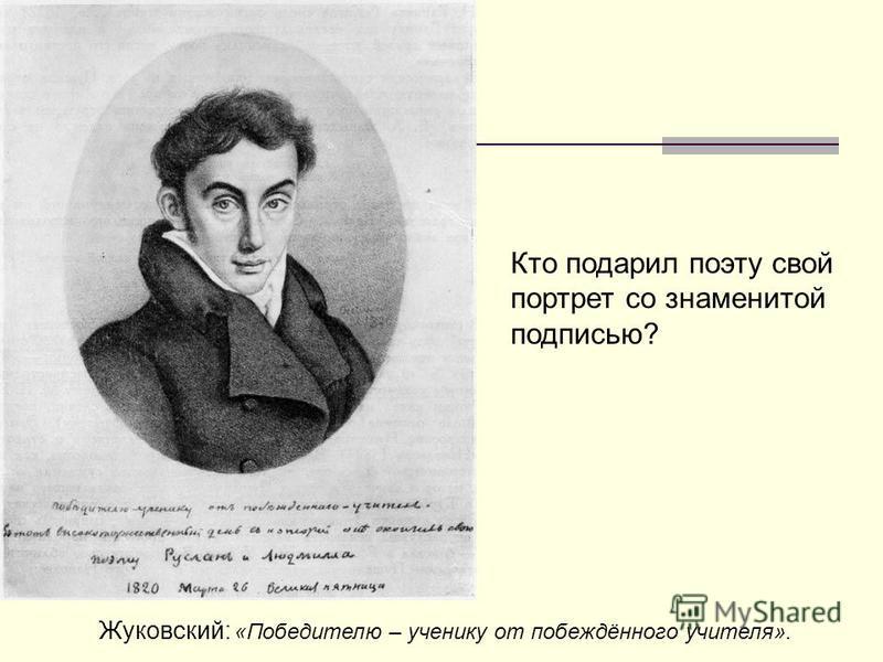 Кто подарил поэту свой портрет со знаменитой подписью? Жуковский: «Победителю – ученику от побеждённого учителя».