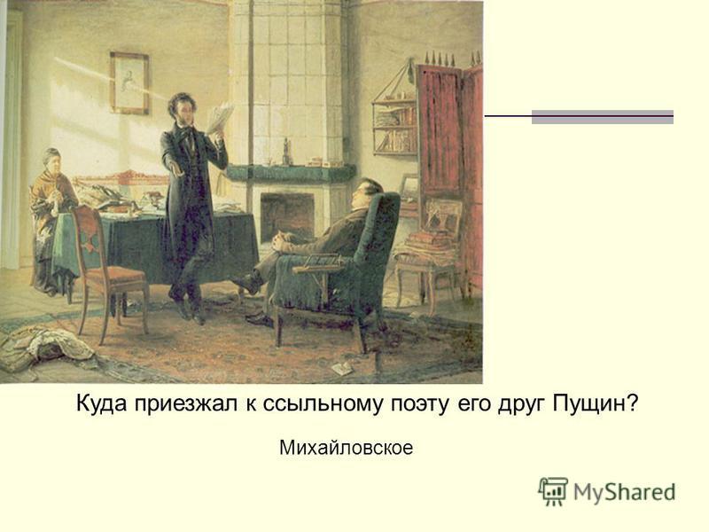 Куда приезжал к ссыльному поэту его друг Пущин? Михайловское