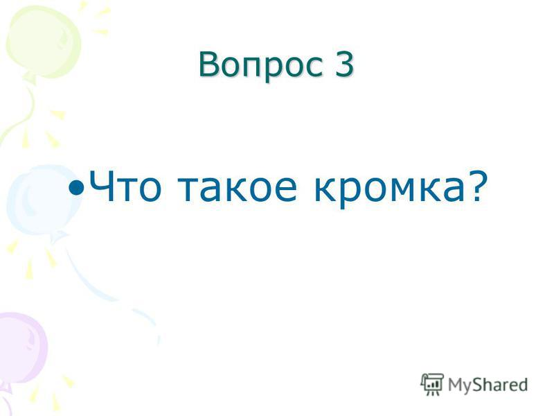 Вопрос 3 Что такое кромка?