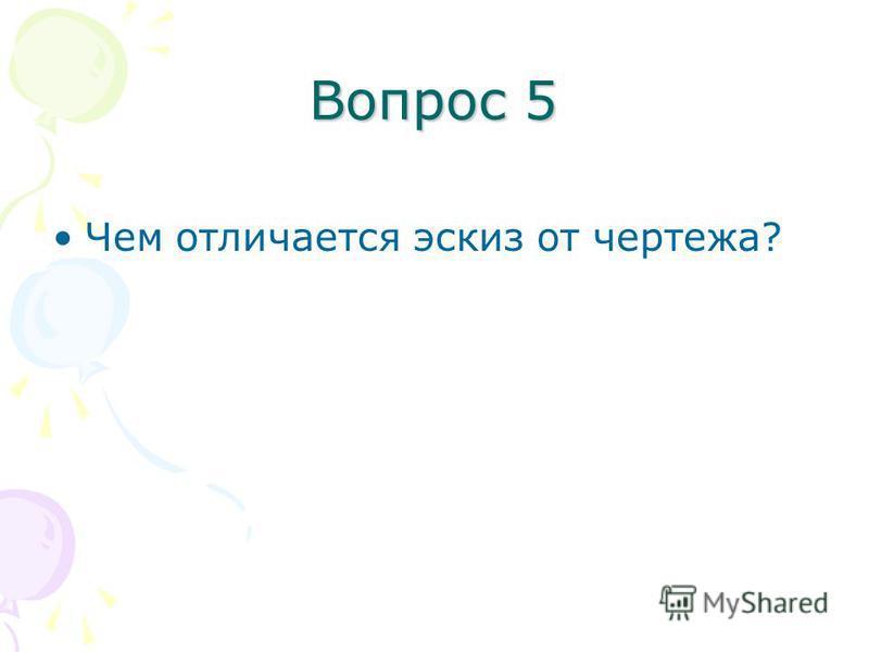 Вопрос 5 Чем отличается эскиз от чертежа?