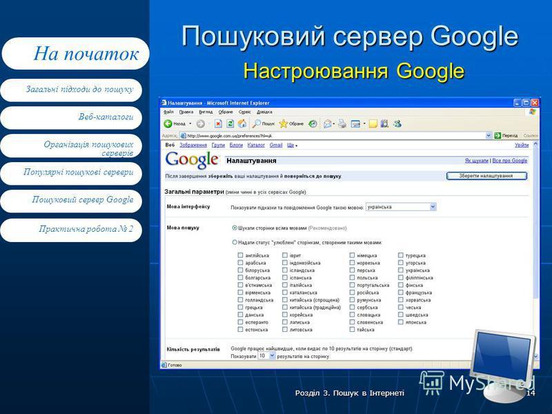 Веб-каталоги Організація пошукових серверів Популярні пошукові сервери Пошуковий сервер Google Загальні підходи до пошуку На початок Практична робота 2 Розділ 3. Пошук в Інтернеті 14 Пошуковий сервер Google Настроювання Google