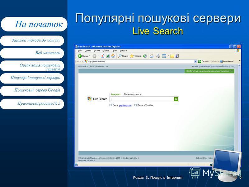 Веб-каталоги Організація пошукових серверів Популярні пошукові сервери Пошуковий сервер Google Загальні підходи до пошуку На початок Практична робота 2 Розділ 3. Пошук в Інтернеті 9 Популярні пошукові сервери Live Search