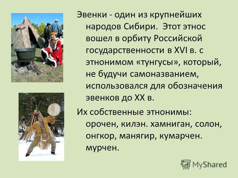 ЭВЕНКИ- Эвенки - один из крупнейших народов Сибири. Этот этнос вошел в орбиту Российской государственности в XVI в. с этнонимом «тунгусы», который, не будучи самоназванием, использовался для обозначения эвенков до XX в. Их собственные этнонимы: ороче