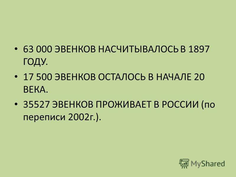 63 000 ЭВЕНКОВ НАСЧИТЫВАЛОСЬ В 1897 ГОДУ. 17 500 ЭВЕНКОВ ОСТАЛОСЬ В НАЧАЛЕ 20 ВЕКА. 35527 ЭВЕНКОВ ПРОЖИВАЕТ В РОССИИ (по переписи 2002 г.).