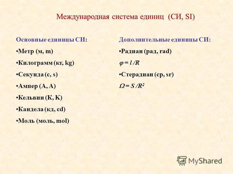 Международная система единиц (СИ, SI) Основные единицы СИ: Метр (м, m) Килограмм (кг, kg) Секунда (с, s) Ампер (А, A) Кельвин (К, K) Кандела (кд, cd) Моль (моль, mol) Дополнительные единицы СИ: Радиан (рад, rad) = l /R Стерадиан (ср, sr) = S /R 2