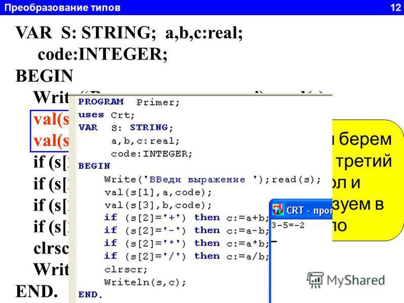 Преобразование типов 12 Задача 5. Дано строка символов а 1 +а 2 =. Где 1<=а 1 и а 2 <=9. Составить программу, вычисляющую это выражение. Измените программу так, что бы вместо знака «+» можно было писать «-», «*», «/». VAR S: STRING; a,b,c:real; code: