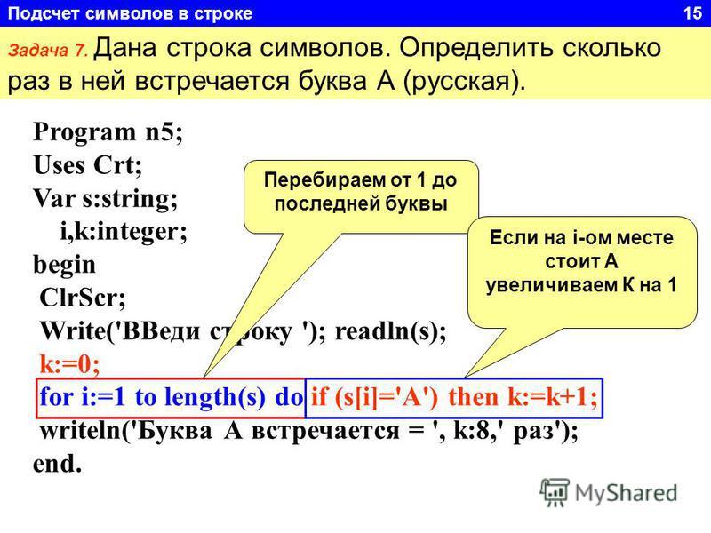 Задача 7. Дана строка символов. Определить сколько раз в ней встречается буква А (русская). Program n5; Uses Crt; Var s:string; i,k:integer; begin ClrScr; Write('ВВеди строку '); readln(s); k:=0; for i:=1 to length(s) do if (s[i]='А') then k:=k+1; wr
