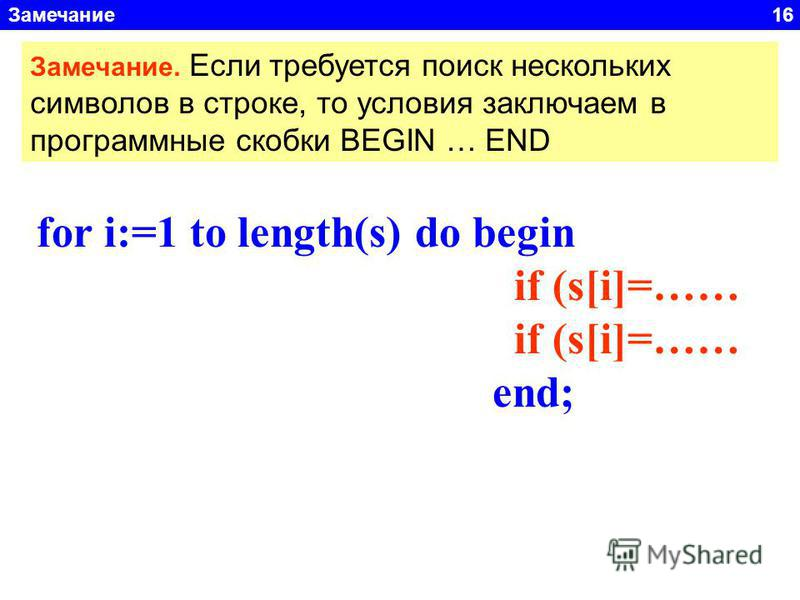 Замечание 16 for i:=1 to length(s) do begin if (s[i]=…… end; Замечание. Если требуется поиск нескольких символов в строке, то условия заключаем в программные скобки BEGIN … END